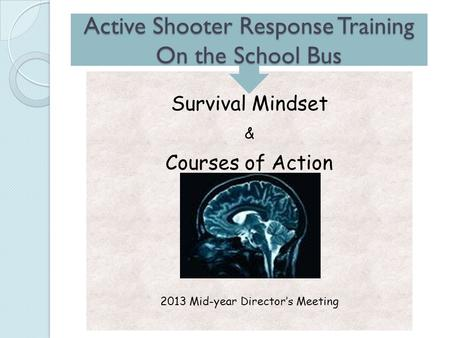 Survival Mindset & Courses of Action 2013 Mid-year Director's Meeting Active Shooter Response Training On the School Bus.
