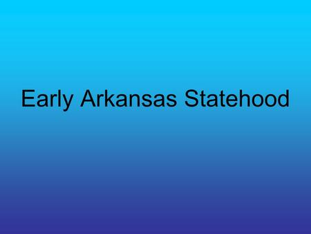 Early Arkansas Statehood. Population Boom During early statehood years the population of AR doubled every ten years. People came from other states such.