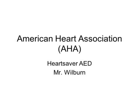 American Heart Association (AHA) Heartsaver AED Mr. Wilburn.