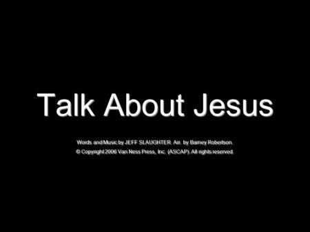 Talk About Jesus Words and Music by JEFF SLAUGHTER. Arr. by Barney Robertson. © Copyright 2006 Van Ness Press, Inc. (ASCAP). All rights reserved.
