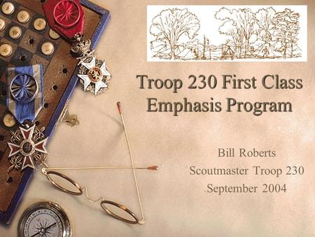 Troop 230 First Class Emphasis Program Bill Roberts Scoutmaster Troop 230 September 2004.