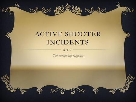 "ACTIVE SHOOTER INCIDENTS The community response. o ""Within the span of 16 minutes, the gunman killed 13 people and wounded 21 others. A savage act of."