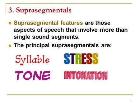 1 3. Suprasegmentals Suprasegmental features are those aspects of speech that involve more than single sound segments. The principal suprasegmentals are: