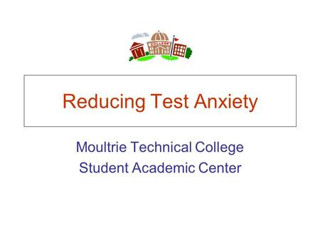 Reducing Test Anxiety Moultrie Technical College Student Academic Center.