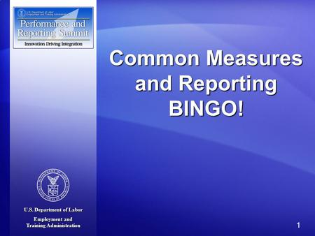 U.S. Department of Labor Employment and Training Administration 1 Common Measures and Reporting BINGO!