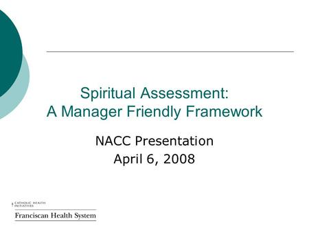 Spiritual Assessment: A Manager Friendly Framework NACC Presentation April 6, 2008.
