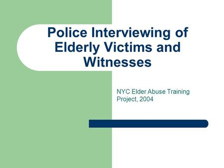 Police Interviewing of Elderly Victims and Witnesses NYC Elder Abuse Training Project, 2004.