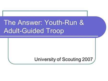 The Answer: Youth-Run & Adult-Guided Troop University of Scouting 2007.