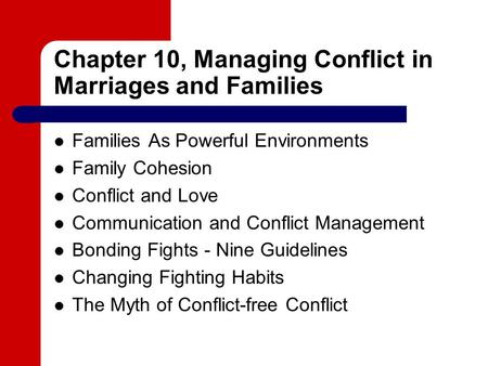 Chapter 10, Managing Conflict in Marriages and Families Families As Powerful Environments Family Cohesion Conflict and Love Communication and Conflict.