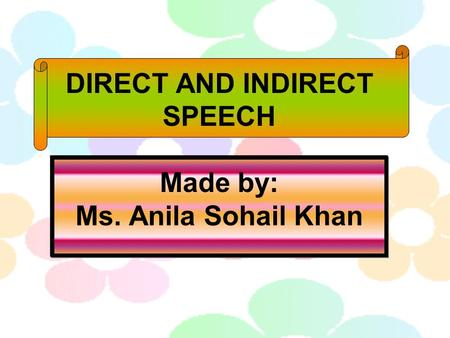DIRECT AND INDIRECT SPEECH Made by: Ms. Anila Sohail Khan