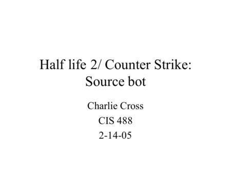 Half life 2/ Counter Strike: Source bot Charlie Cross CIS 488 2-14-05.