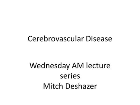 Cerebrovascular Disease Wednesday AM lecture series Mitch Deshazer.