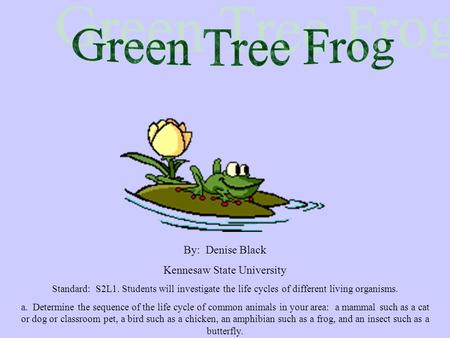 By: Denise Black Kennesaw State University Standard: S2L1. Students will investigate the life cycles of different living organisms. a. Determine the sequence.