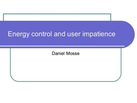 Energy control and user impatience Daniel Mosse. Power Model CPUs can vary frequency and voltage, screen brightness, etc. The strategy is: if there is.