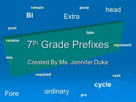 7 th Grade Prefixes Created By Ms. Jennifer Duke Bi cycle Extra ordinary Fore head mis take post pone pre vent remain receive represent required.