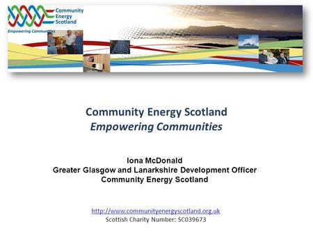 Community Energy Scotland Empowering Communities  Scottish Charity Number: SC039673 Iona McDonald Greater Glasgow.