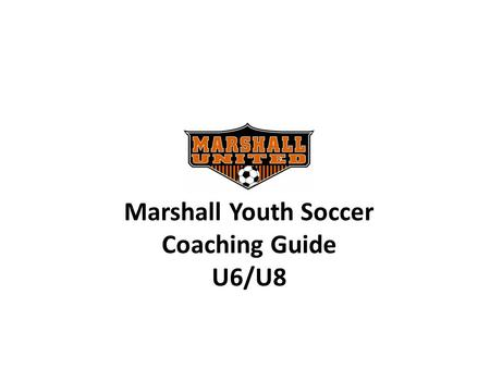 Marshall Youth Soccer Coaching Guide U6/U8. 2010 Coaching Support Shannon VandeVere In-Town Coordinator 507-532-4309 Coaching.