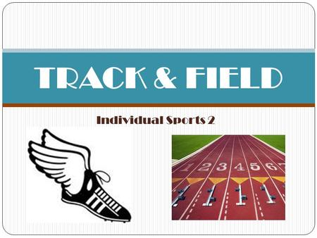 Individual Sports 2 TRACK & FIELD. HISTORY Track and field has roots in the animalistic nature of man, you could say. A subdivision of the sport, athletics,