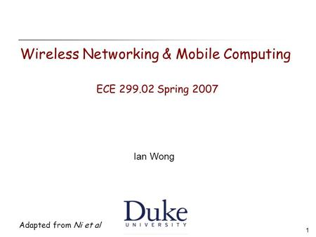 1 Adapted from Ni et al Wireless Networking & Mobile Computing ECE 299.02 Spring 2007 Ian Wong.