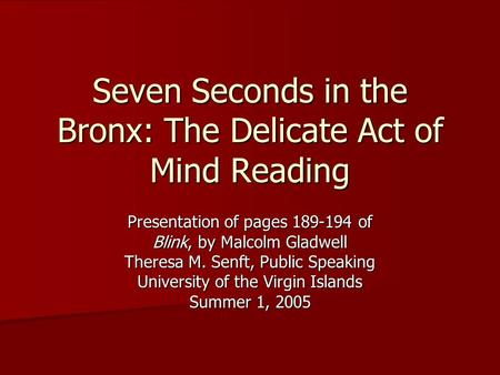 Seven Seconds in the Bronx: The Delicate Act of Mind Reading Presentation of pages 189-194 of Blink, by Malcolm Gladwell Theresa M. Senft, Public Speaking.