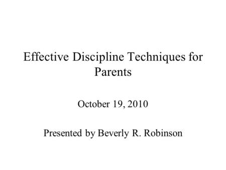 Effective Discipline Techniques for Parents October 19, 2010 Presented by Beverly R. Robinson.