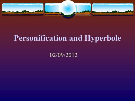 Personification and Hyperbole 02/09/2012 Personification *giving human characteristics to things, animals, or ideas. Examples: The pencil flew out of.