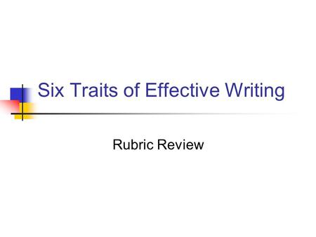 Six Traits of Effective Writing Rubric Review. Stimulating Ideas Clear and Strong Focus Address the prompt accurately Appropriate details/ examples to.