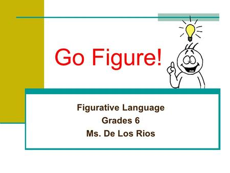 Go Figure! Figurative Language Grades 6 Ms. De Los Rios.
