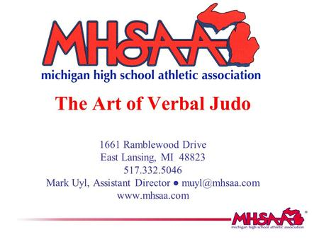 The Art of Verbal Judo 1661 Ramblewood Drive East Lansing, MI 48823 517.332.5046 Mark Uyl, Assistant Director ● muyl@mhsaa.com www.mhsaa.com.