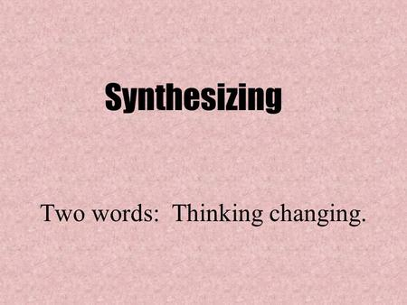 "Two words: Thinking changing. Synthesizing. ""Synthesizing is like putting a puzzle together. You have to sort out your thinking to put it in the right."