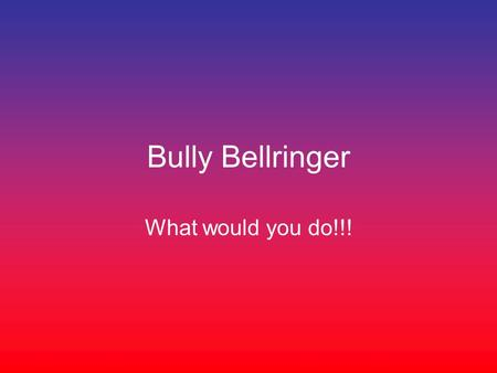 Bully Bellringer What would you do!!!. One day at school you notice a huge ring of students jostling and pushing As you get closer you hear some of the.
