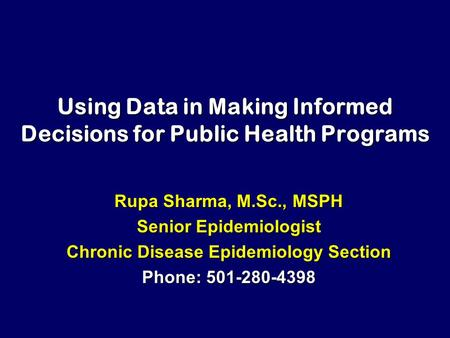 Using Data in Making Informed Decisions for Public Health Programs Rupa Sharma, M.Sc., MSPH Senior Epidemiologist Chronic Disease Epidemiology Section.