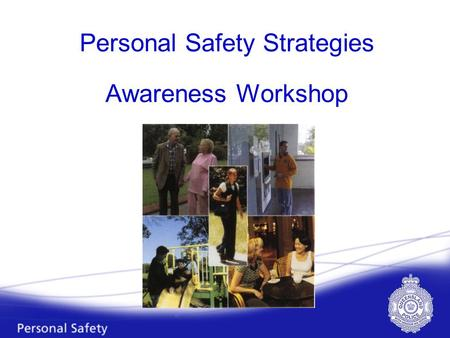 Personal Safety Strategies Awareness Workshop. Workshop Purpose To enhance your quality of life, rather than place limitations on you, by providing a.