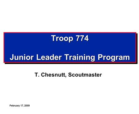 February 17, 2009 Troop 774 Junior Leader Training Program T. Chesnutt, Scoutmaster.