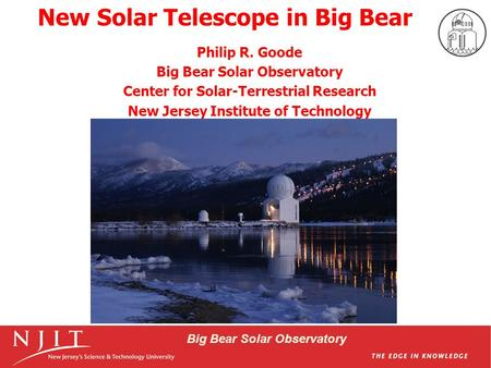 Big Bear Solar Observatory New Solar Telescope in Big Bear Philip R. Goode Big Bear Solar Observatory Center for Solar-Terrestrial Research New Jersey.