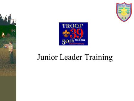Junior Leader Training. What will we Learn? 1.LEADERSHIP Concepts that will relate to the troop and to your life 2.Troop Operation & The Patrol Method.