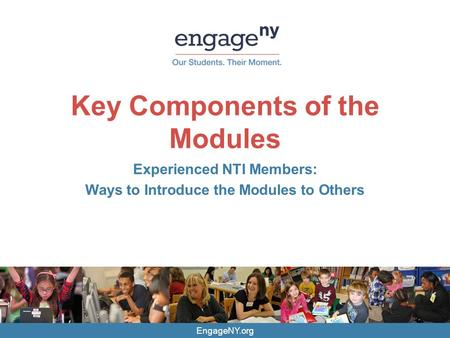 EngageNY.org Key Components of the Modules Experienced NTI Members: Ways to Introduce the Modules to Others.