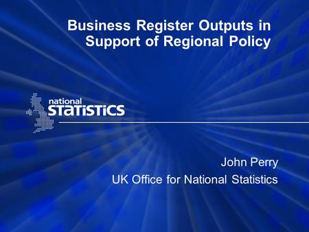 Business Register Outputs in Support of Regional Policy John Perry UK Office for National Statistics.