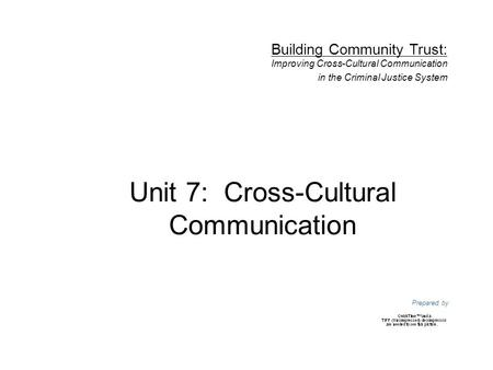 Unit 7: Cross-Cultural Communication Prepared by Building Community Trust: Improving Cross-Cultural Communication in the Criminal Justice System.