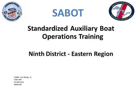 SABOT Standardized Auxiliary Boat Operations Training Ninth District - Eastern Region COMO. Lew Wargo, Sr. CQEC-9ER 03 APR 2015 MOB-PIW.