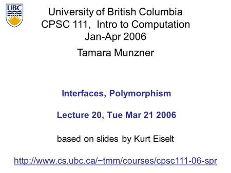 University of British Columbia CPSC 111, Intro to Computation Jan-Apr 2006 Tamara Munzner 1 Interfaces, Polymorphism Lecture 20, Tue Mar 21 2006