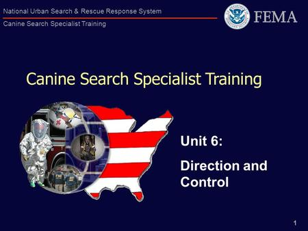 1 National Urban Search & Rescue Response System Canine Search Specialist Training Canine Search Specialist Training Unit 6: Direction and Control.