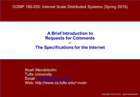 Copyright 2012 & 2015 – Noah Mendelsohn A Brief Introduction to Requests for Comments – The Specifications for the Internet Noah Mendelsohn Tufts University.