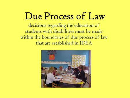 Due Process of Law decisions regarding the education of students with disabilities must be made within the boundaries of due process of law that are established.
