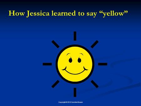 "Copyright © 2010 Caroline Bowen How Jessica learned to say ""yellow"""