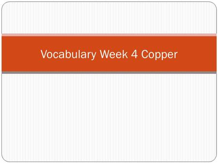 Vocabulary Week 4 Copper. Word 1: Shriek Def: A high pitched cry or yell Sent: Cindy shrieked when the rat ran over her foot.