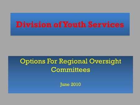 Division of Youth Services Options For Regional Oversight Committees June 2010.