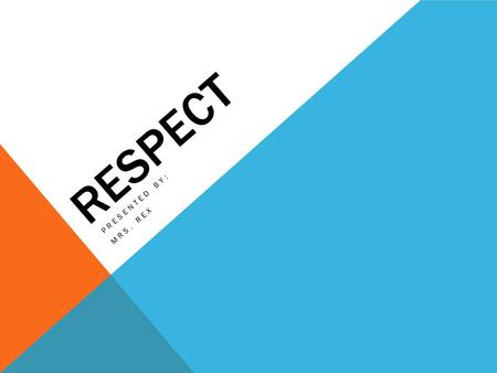 RESPECT PRESENTED BY: MRS. REX. WHAT DO THEY HAVE IN COMMON?