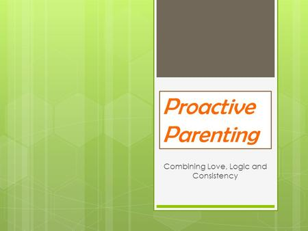 Proactive Parenting Combining Love, Logic and Consistency.