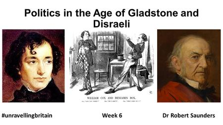 Politics in the Age of Gladstone and Disraeli #unravellingbritainWeek 6 Dr Robert Saunders.